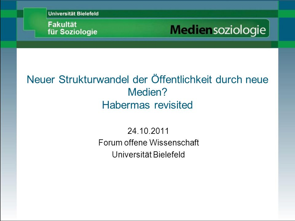 Neuer Strukturwandel der Öffentlichkeit durch neue Medien? Habermas revisited 24.10.2011 Forum offene Wissenschaft Universität Bielefeld