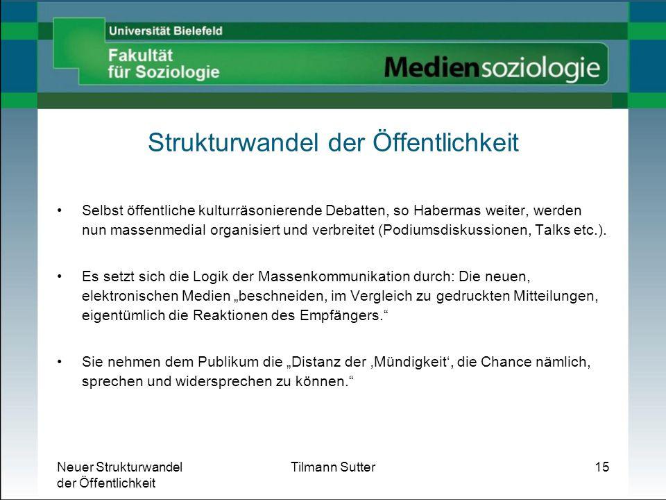 Neuer Strukturwandel der Öffentlichkeit Tilmann Sutter15 Strukturwandel der Öffentlichkeit Selbst öffentliche kulturräsonierende Debatten, so Habermas
