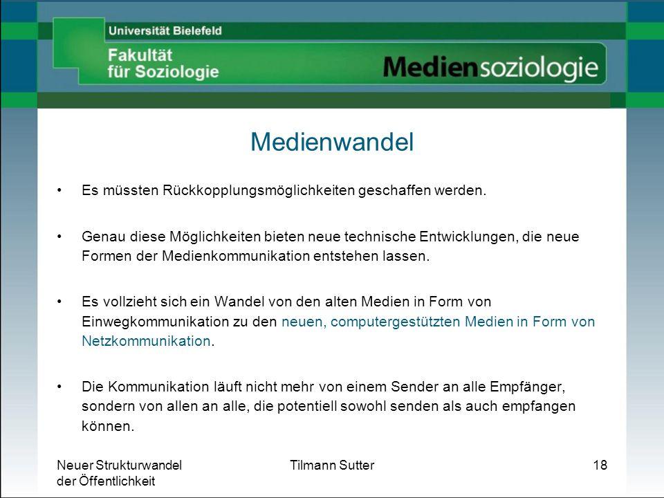 Neuer Strukturwandel der Öffentlichkeit Tilmann Sutter18 Medienwandel Es müssten Rückkopplungsmöglichkeiten geschaffen werden. Genau diese Möglichkeit