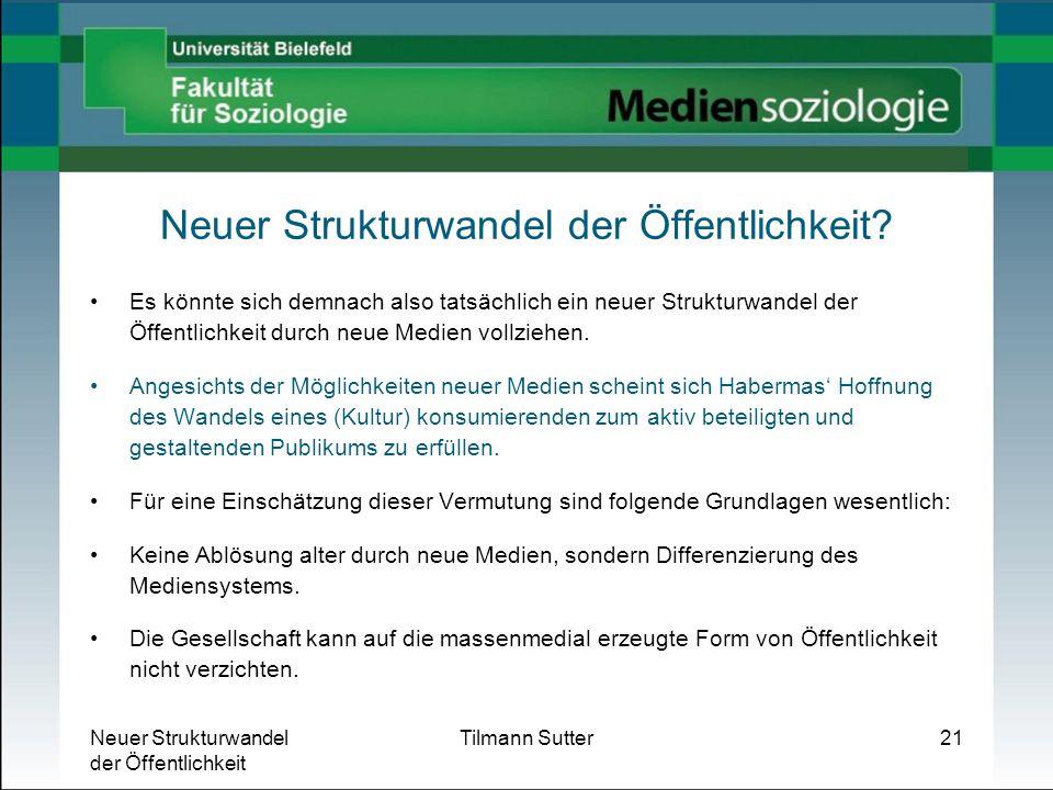 Neuer Strukturwandel der Öffentlichkeit Tilmann Sutter21 Neuer Strukturwandel der Öffentlichkeit? Es könnte sich demnach also tatsächlich ein neuer St