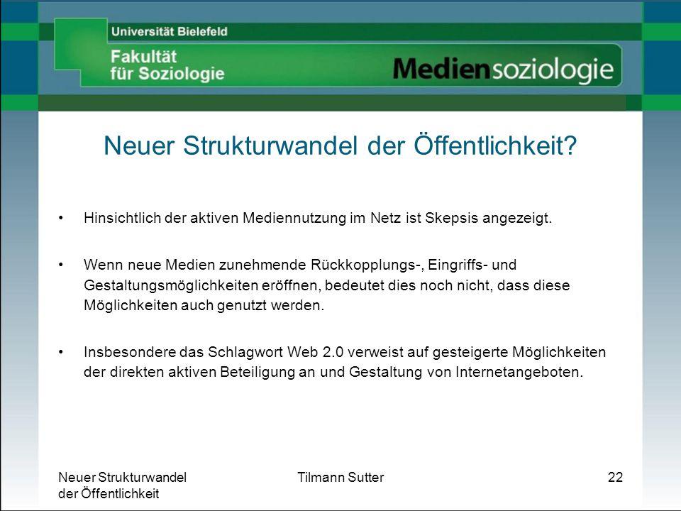Neuer Strukturwandel der Öffentlichkeit Tilmann Sutter22 Neuer Strukturwandel der Öffentlichkeit? Hinsichtlich der aktiven Mediennutzung im Netz ist S