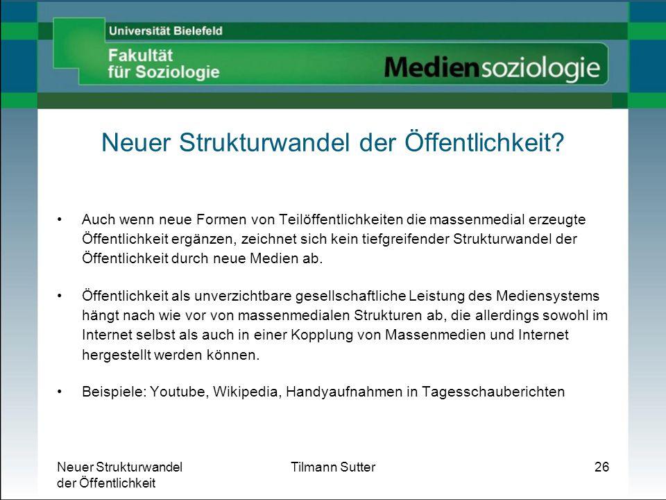 Neuer Strukturwandel der Öffentlichkeit Tilmann Sutter26 Neuer Strukturwandel der Öffentlichkeit? Auch wenn neue Formen von Teilöffentlichkeiten die m