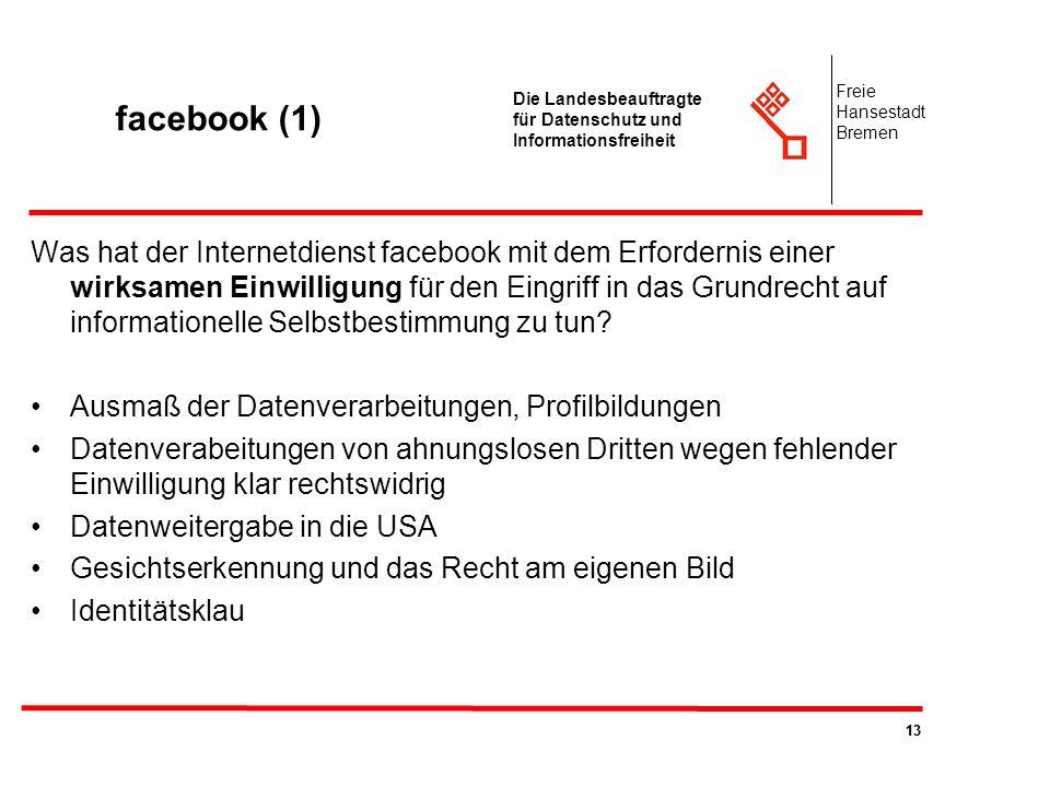 13 Die Landesbeauftragte für Datenschutz und Informationsfreiheit Freie Hansestadt Bremen facebook (1) Was hat der Internetdienst facebook mit dem Erf