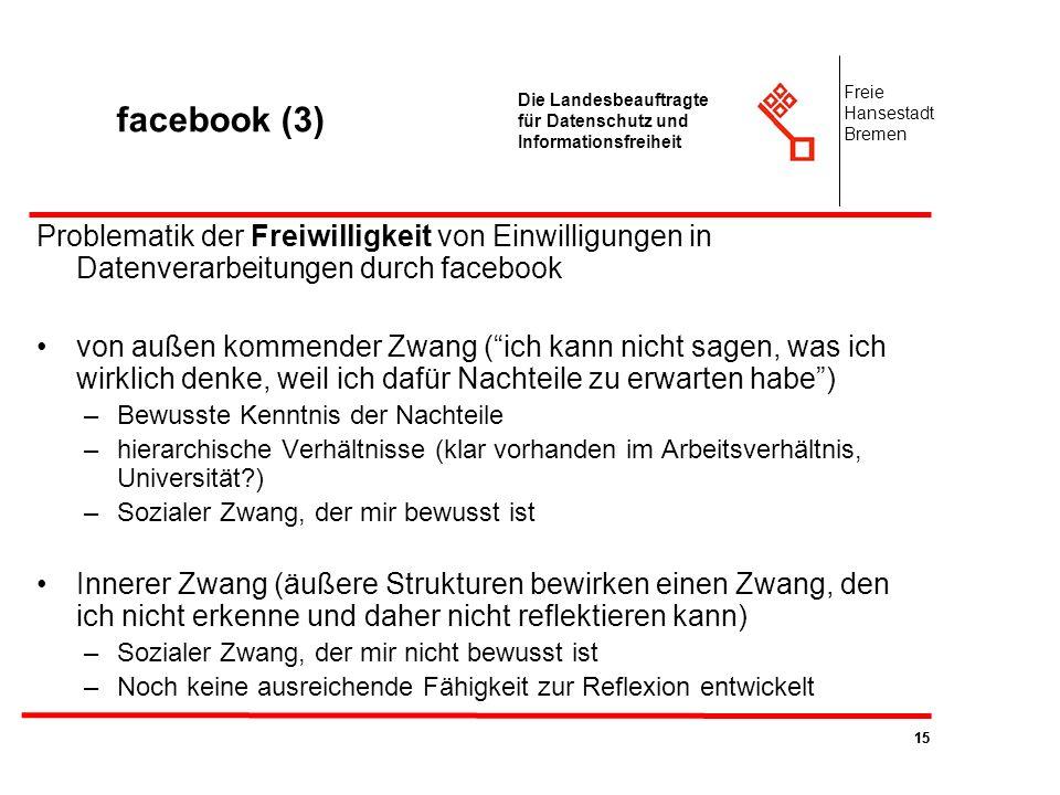 15 Die Landesbeauftragte für Datenschutz und Informationsfreiheit Freie Hansestadt Bremen facebook (3) Problematik der Freiwilligkeit von Einwilligung