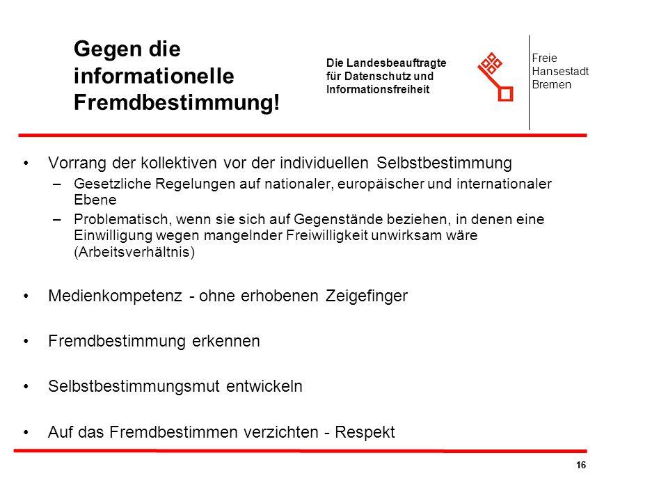 16 Die Landesbeauftragte für Datenschutz und Informationsfreiheit Freie Hansestadt Bremen Gegen die informationelle Fremdbestimmung! Vorrang der kolle