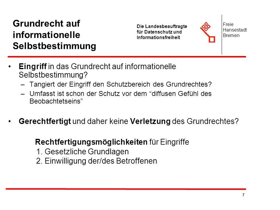 8 Die Landesbeauftragte für Datenschutz und Informationsfreiheit Freie Hansestadt Bremen Grundrecht auf informationelle Selbstbestimmung Ist der Eingriff gerechtfertigt und liegt deshalb keine Verletzung des Grundrechtes vor .