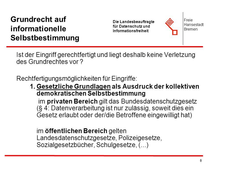 9 Die Landesbeauftragte für Datenschutz und Informationsfreiheit Freie Hansestadt Bremen Grundrecht auf informationelle Selbstbestimmung Ist der Eingriff gerechtfertigt und liegt deshalb keine Verletzung des Grundrechtes vor .