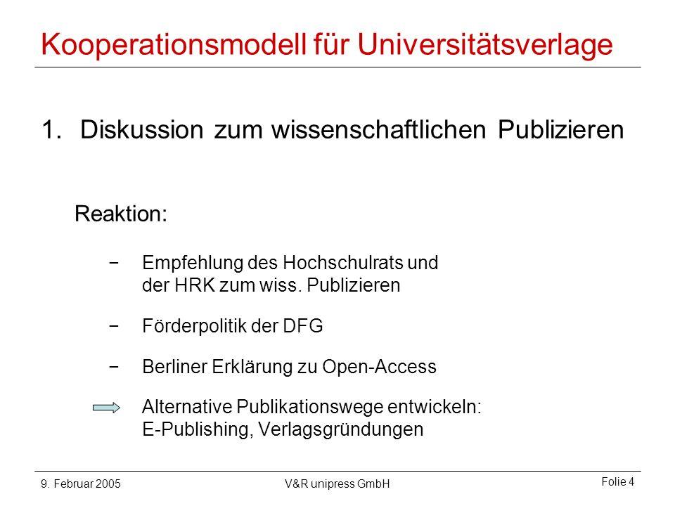 9. Februar 2005V&R unipress GmbH Folie 4 Kooperationsmodell für Universitätsverlage 1.Diskussion zum wissenschaftlichen Publizieren Reaktion: Empfehlu