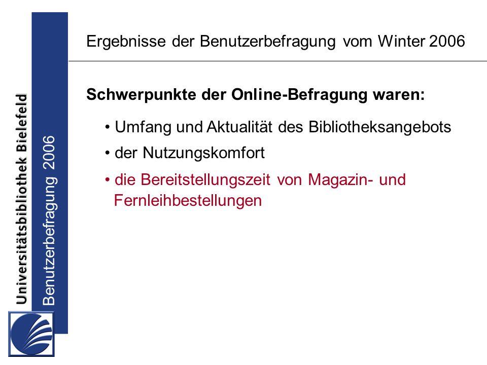 Benutzerbefragung 2006 Ergebnisse der Benutzerbefragung vom Winter 2006 Schwerpunkte der Online-Befragung waren: Umfang und Aktualität des Bibliotheksangebots der Nutzungskomfort die Bereitstellungszeit von Magazin- und Fernleihbestellungen