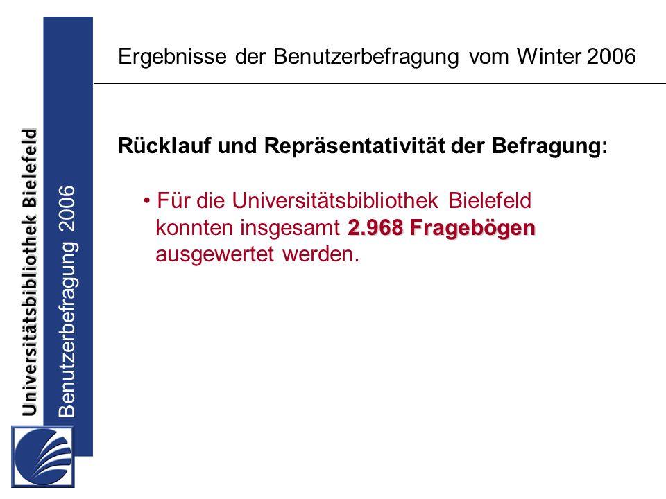 Benutzerbefragung 2006 Ergebnisse der Benutzerbefragung vom Winter 2006 Rücklauf und Repräsentativität der Befragung: Für die Universitätsbibliothek Bielefeld 2.968 Fragebögen konnten insgesamt 2.968 Fragebögen ausgewertet werden.