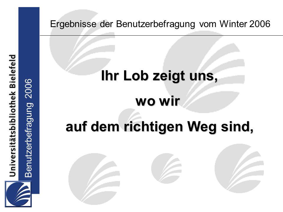 Benutzerbefragung 2006 Ihr Lob zeigt uns, wo wir auf dem richtigen Weg sind, Ergebnisse der Benutzerbefragung vom Winter 2006