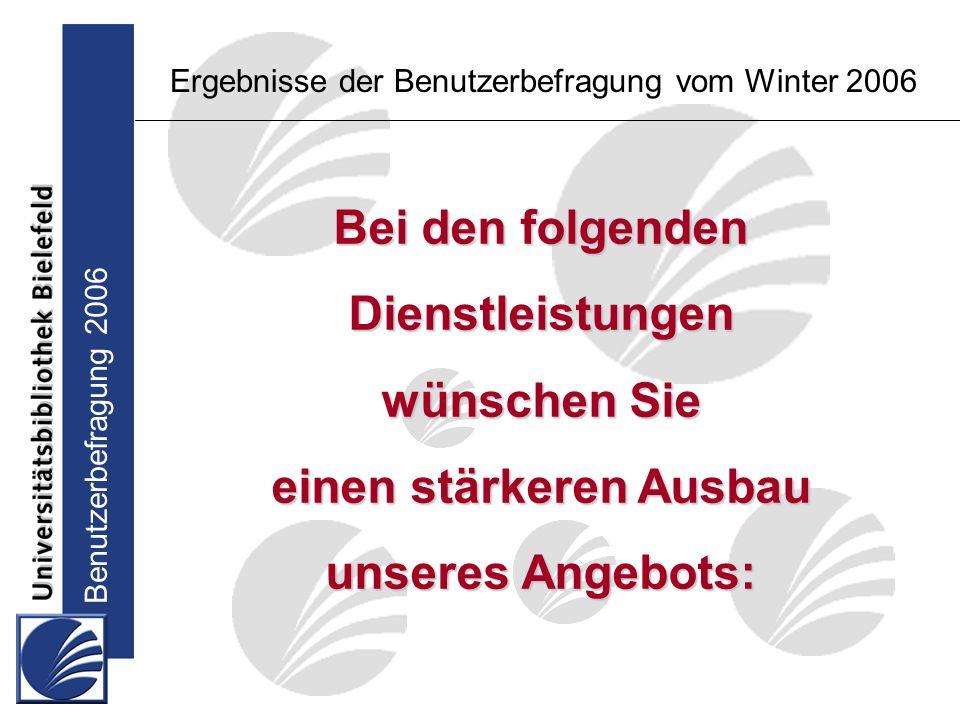 Benutzerbefragung 2006 Bei den folgenden Dienstleistungen wünschen Sie einen stärkeren Ausbau unseres Angebots: Ergebnisse der Benutzerbefragung vom Winter 2006