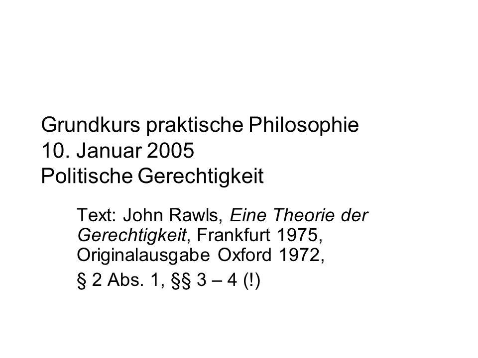 Grundkurs praktische Philosophie 10. Januar 2005 Politische Gerechtigkeit Text: John Rawls, Eine Theorie der Gerechtigkeit, Frankfurt 1975, Originalau