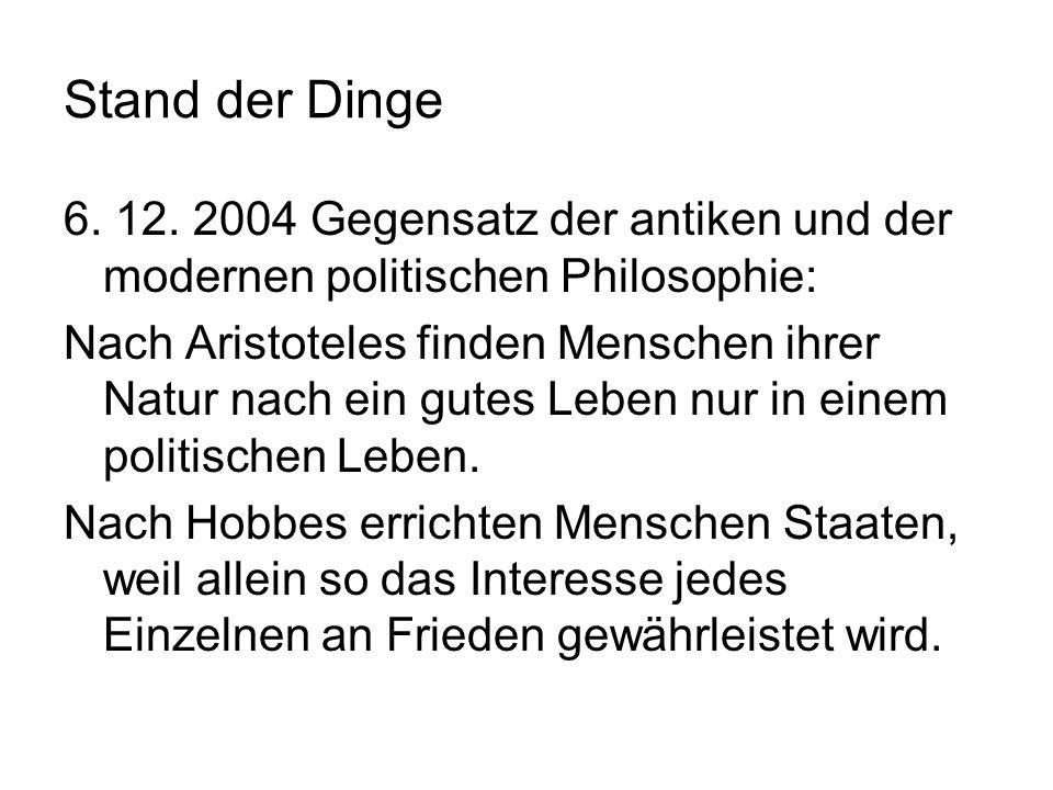 Stand der Dinge 6. 12. 2004 Gegensatz der antiken und der modernen politischen Philosophie: Nach Aristoteles finden Menschen ihrer Natur nach ein gute