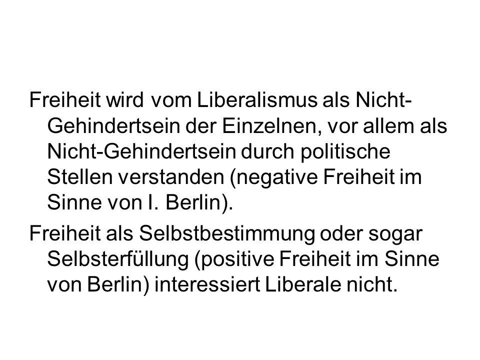 Freiheit wird vom Liberalismus als Nicht- Gehindertsein der Einzelnen, vor allem als Nicht-Gehindertsein durch politische Stellen verstanden (negative