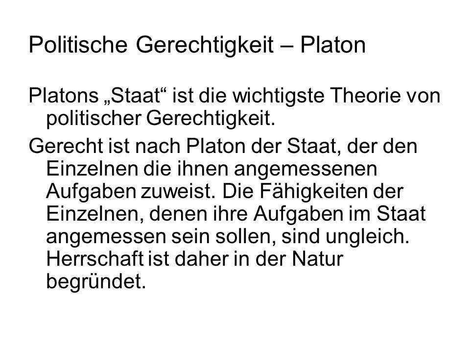 Platon bestimmt auch Gerechtigkeit als individuelle Tugend nach dem politischen Muster: Gerecht ist ein Mensch, in welchem der zum Herrschen geeignete Teil dieses Menschen, nämlich seine Vernunft, über seine anderen Strebenskräfte, etwa seine Begierden, die Oberhand behält.