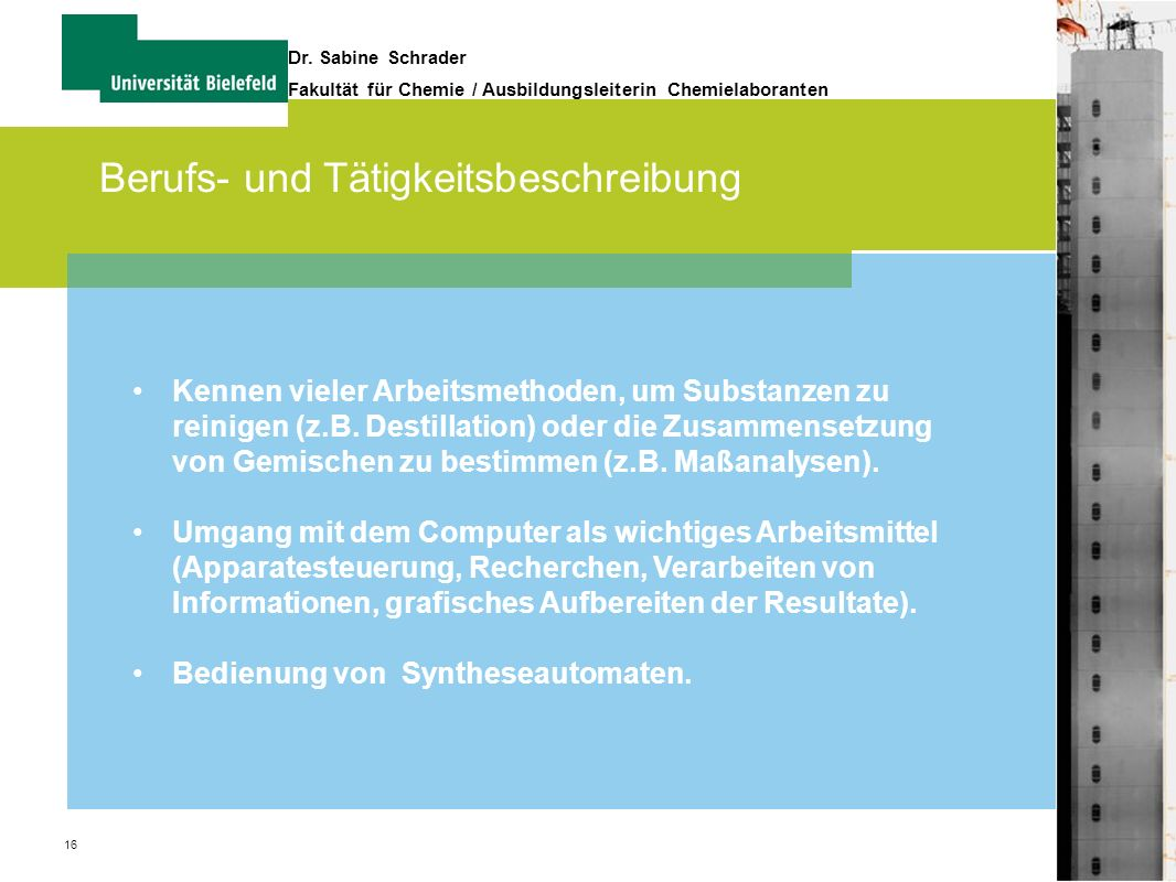 16 Dr. Sabine Schrader Fakultät für Chemie / Ausbildungsleiterin Chemielaboranten Berufs- und Tätigkeitsbeschreibung Kennen vieler Arbeitsmethoden, um