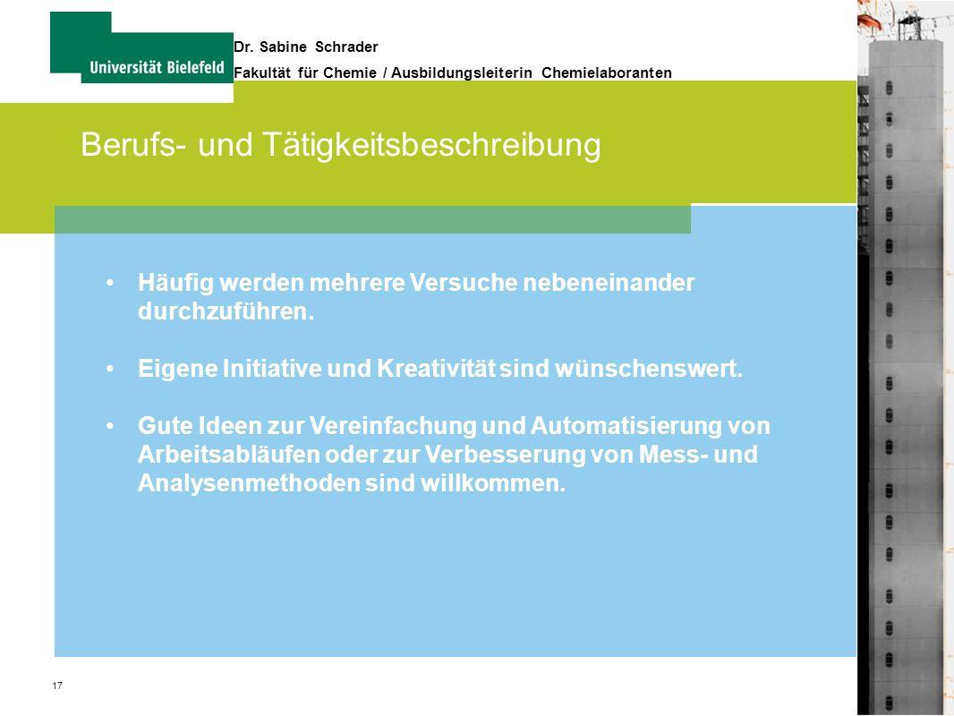 17 Dr. Sabine Schrader Fakultät für Chemie / Ausbildungsleiterin Chemielaboranten Berufs- und Tätigkeitsbeschreibung Häufig werden mehrere Versuche ne