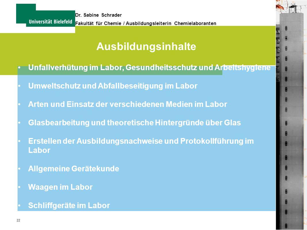 22 Dr. Sabine Schrader Fakultät für Chemie / Ausbildungsleiterin Chemielaboranten Ausbildungsinhalte Unfallverhütung im Labor, Gesundheitsschutz und A