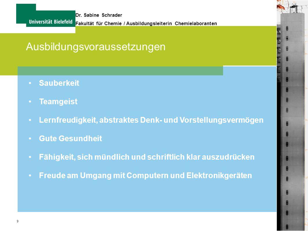 9 Dr. Sabine Schrader Fakultät für Chemie / Ausbildungsleiterin Chemielaboranten Ausbildungsvoraussetzungen Sauberkeit Teamgeist Lernfreudigkeit, abst