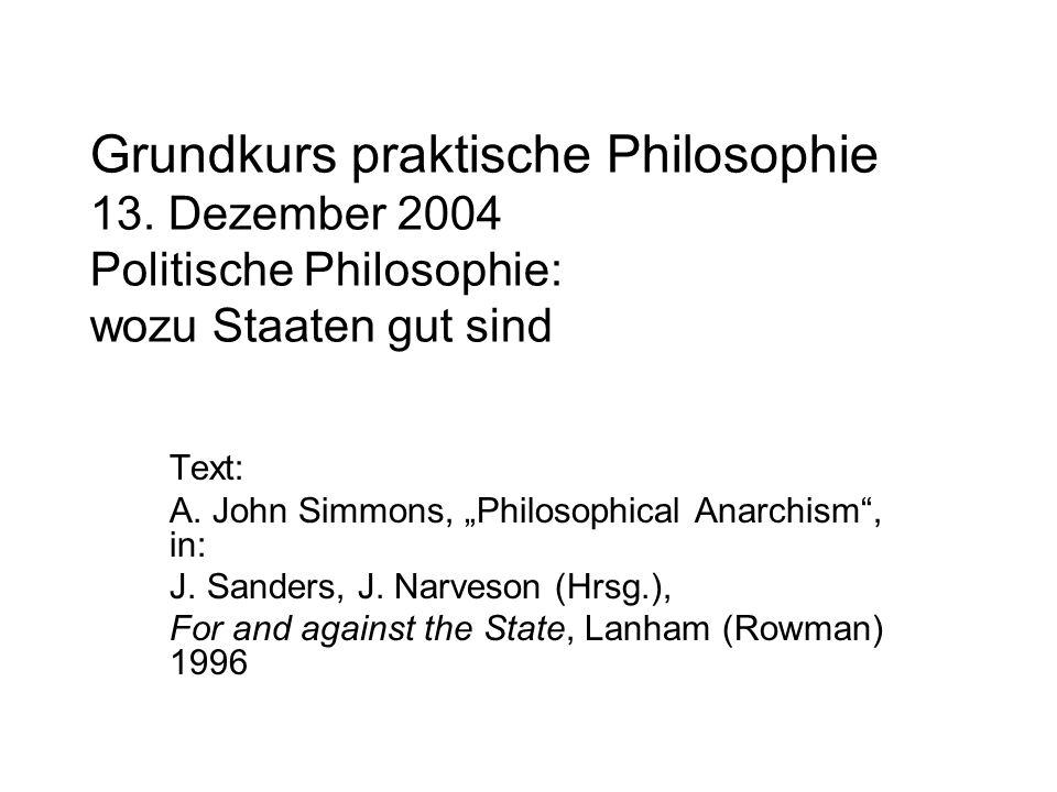 Grundkurs praktische Philosophie 13. Dezember 2004 Politische Philosophie: wozu Staaten gut sind Text: A. John Simmons, Philosophical Anarchism, in: J