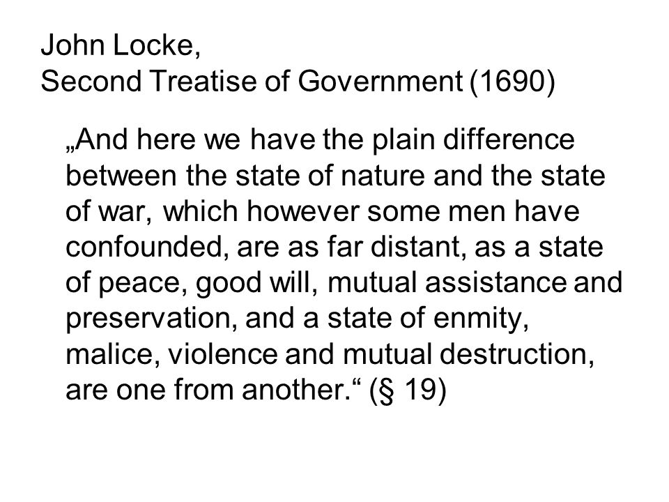 John Locke, Second Treatise of Government (1690) And here we have the plain difference between the state of nature and the state of war, which however some men have confounded, are as far distant, as a state of peace, good will, mutual assistance and preservation, and a state of enmity, malice, violence and mutual destruction, are one from another.