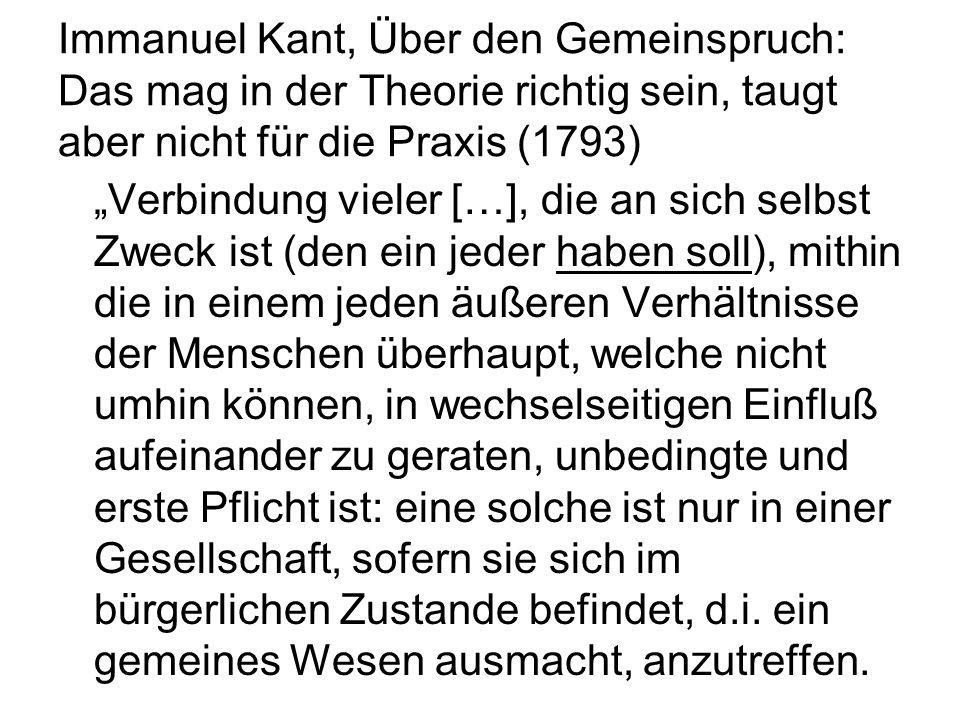 Immanuel Kant, Über den Gemeinspruch: Das mag in der Theorie richtig sein, taugt aber nicht für die Praxis (1793) Verbindung vieler […], die an sich selbst Zweck ist (den ein jeder haben soll), mithin die in einem jeden äußeren Verhältnisse der Menschen überhaupt, welche nicht umhin können, in wechselseitigen Einfluß aufeinander zu geraten, unbedingte und erste Pflicht ist: eine solche ist nur in einer Gesellschaft, sofern sie sich im bürgerlichen Zustande befindet, d.i.