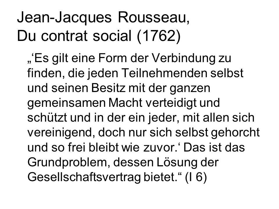 Jean-Jacques Rousseau, Du contrat social (1762) Es gilt eine Form der Verbindung zu finden, die jeden Teilnehmenden selbst und seinen Besitz mit der ganzen gemeinsamen Macht verteidigt und schützt und in der ein jeder, mit allen sich vereinigend, doch nur sich selbst gehorcht und so frei bleibt wie zuvor.