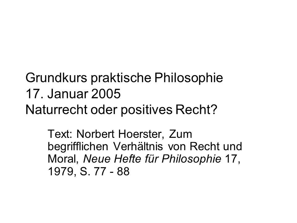 Grundkurs praktische Philosophie 17. Januar 2005 Naturrecht oder positives Recht? Text: Norbert Hoerster, Zum begrifflichen Verhältnis von Recht und M