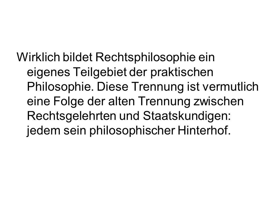 Wirklich bildet Rechtsphilosophie ein eigenes Teilgebiet der praktischen Philosophie. Diese Trennung ist vermutlich eine Folge der alten Trennung zwis