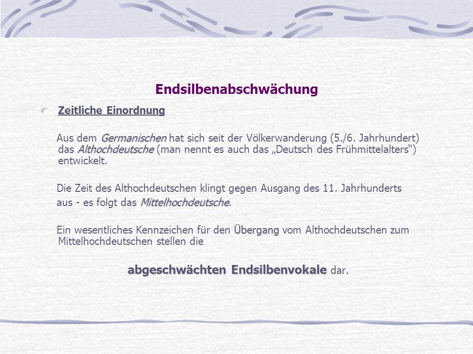 Endsilbenabschwächung Zeitliche Einordnung Germanischen Althochdeutsche Aus dem Germanischen hat sich seit der Völkerwanderung (5./6. Jahrhundert) das
