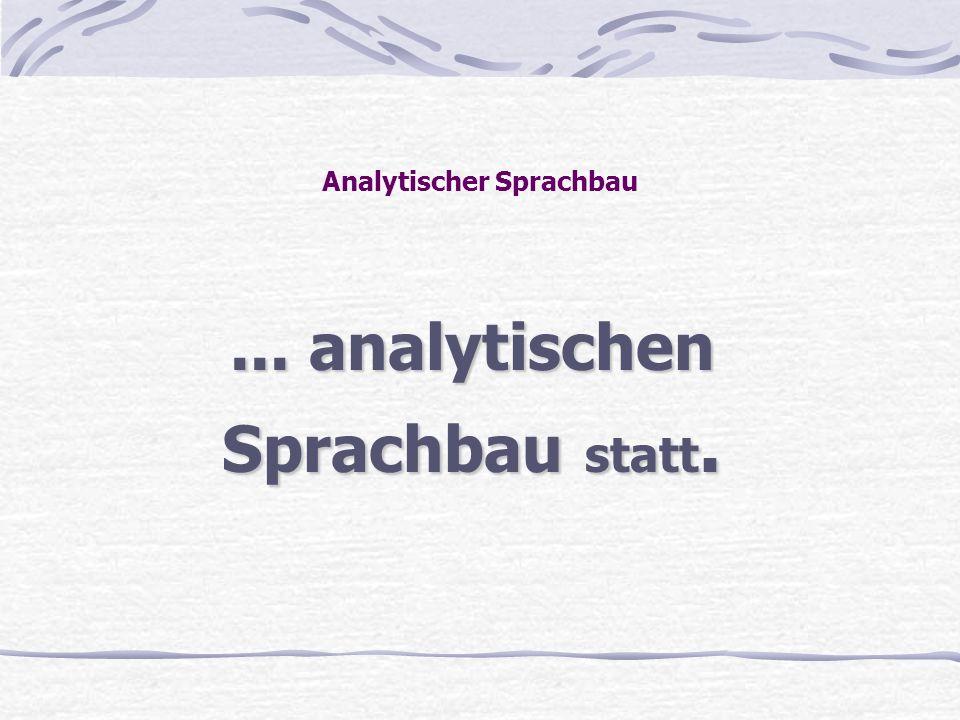 Analytischer Sprachbau... analytischen Sprachbau statt.