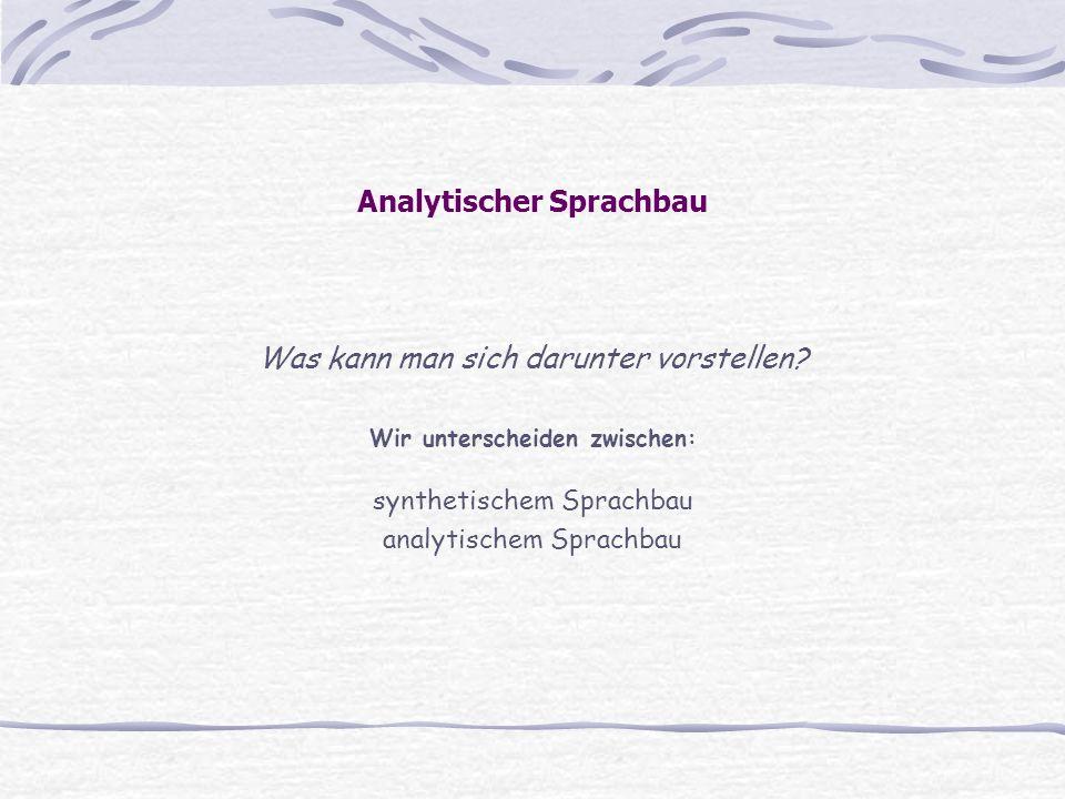 Analytischer Sprachbau Was kann man sich darunter vorstellen? Wir unterscheiden zwischen: synthetischem Sprachbau analytischem Sprachbau