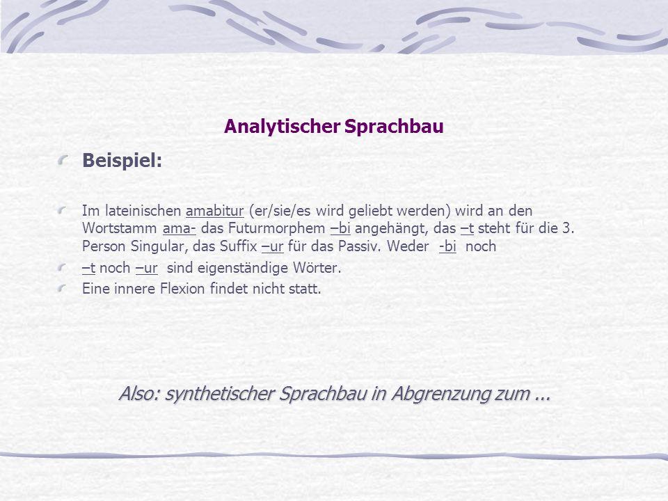 Analytischer Sprachbau Beispiel: Im lateinischen amabitur (er/sie/es wird geliebt werden) wird an den Wortstamm ama- das Futurmorphem –bi angehängt, d