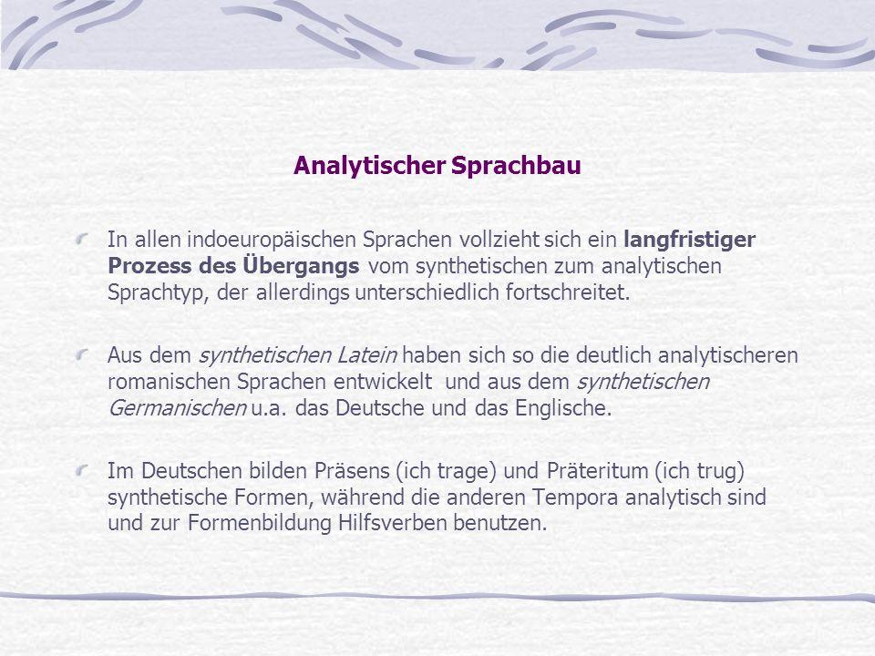 Analytischer Sprachbau In allen indoeuropäischen Sprachen vollzieht sich ein langfristiger Prozess des Übergangs vom synthetischen zum analytischen Sp