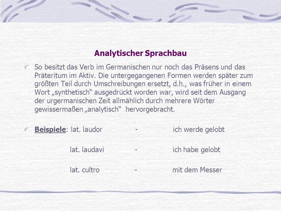 Analytischer Sprachbau So besitzt das Verb im Germanischen nur noch das Präsens und das Präteritum im Aktiv. Die untergegangenen Formen werden später