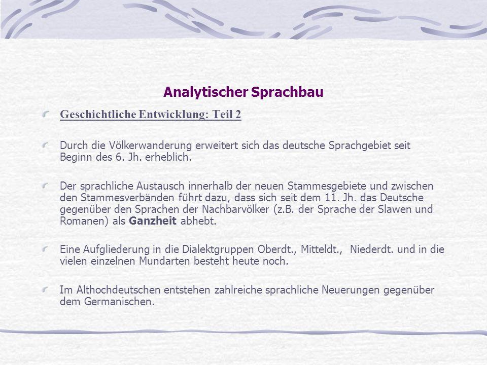 Analytischer Sprachbau Geschichtliche Entwicklung: Teil 2 Durch die Völkerwanderung erweitert sich das deutsche Sprachgebiet seit Beginn des 6. Jh. er