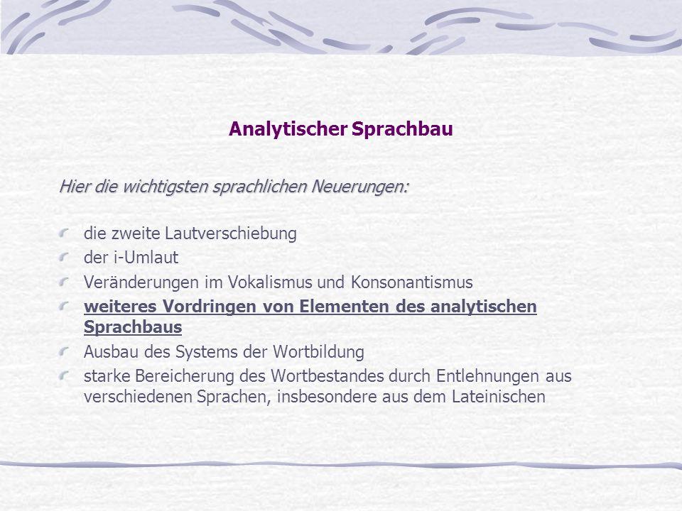 Analytischer Sprachbau Hier die wichtigsten sprachlichen Neuerungen: die zweite Lautverschiebung der i-Umlaut Veränderungen im Vokalismus und Konsonan