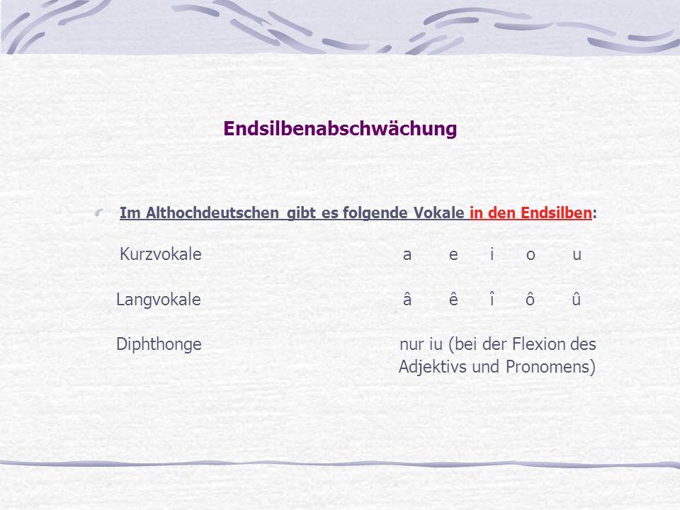 Endsilbenabschwächung Im Althochdeutschen gibt es folgende Vokale in den Endsilben: Kurzvokale a e i o u Langvokale â ê î ô û Diphthonge nur iu (bei d