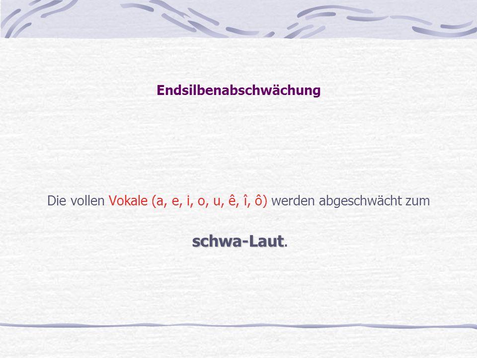 Endsilbenabschwächung Die vollen Vokale (a, e, i, o, u, ê, î, ô) werden abgeschwächt zum schwa-Laut schwa-Laut.