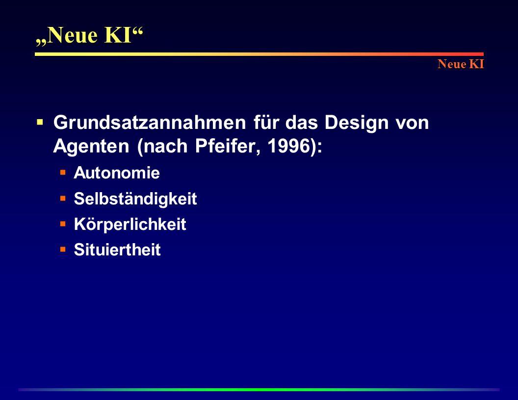 Neue KI Grundsatzannahmen für das Design von Agenten (nach Pfeifer, 1996): Autonomie Selbständigkeit Körperlichkeit Situiertheit Neue KI