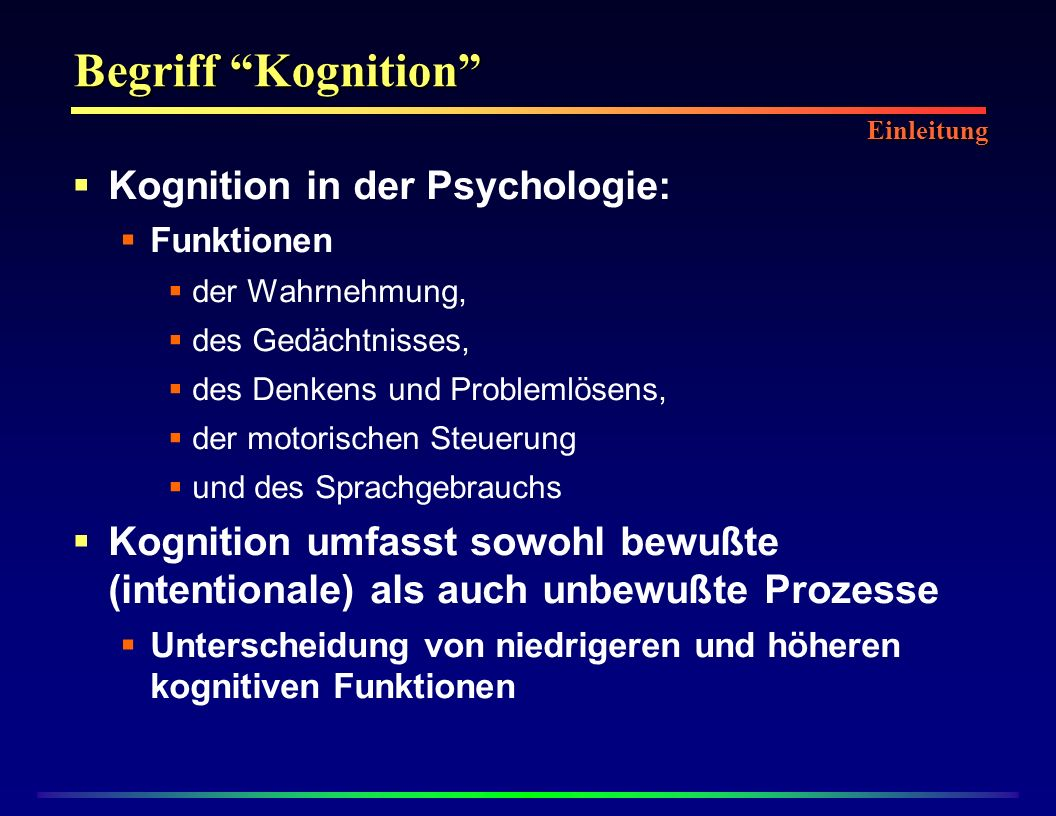Kognition in der Psychologie: Funktionen der Wahrnehmung, des Gedächtnisses, des Denkens und Problemlösens, der motorischen Steuerung und des Sprachgebrauchs Kognition umfasst sowohl bewußte (intentionale) als auch unbewußte Prozesse Unterscheidung von niedrigeren und höheren kognitiven Funktionen Begriff Kognition Einleitung