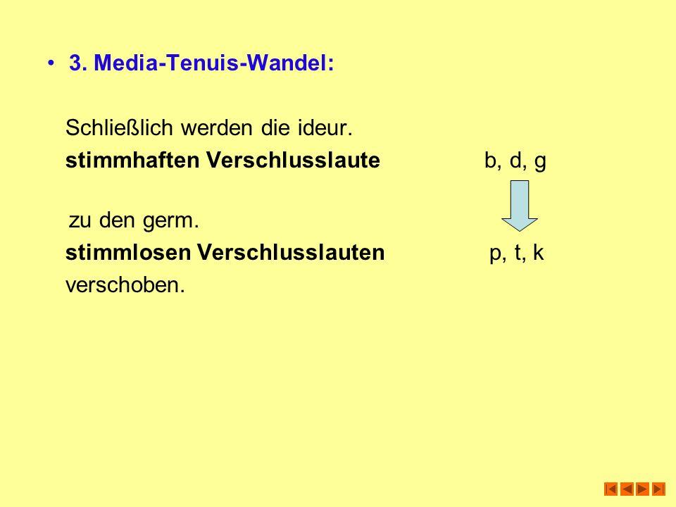 3. Media-Tenuis-Wandel: Schließlich werden die ideur. stimmhaften Verschlusslaute b, d, g zu den germ. stimmlosen Verschlusslauten p, t, k verschoben.