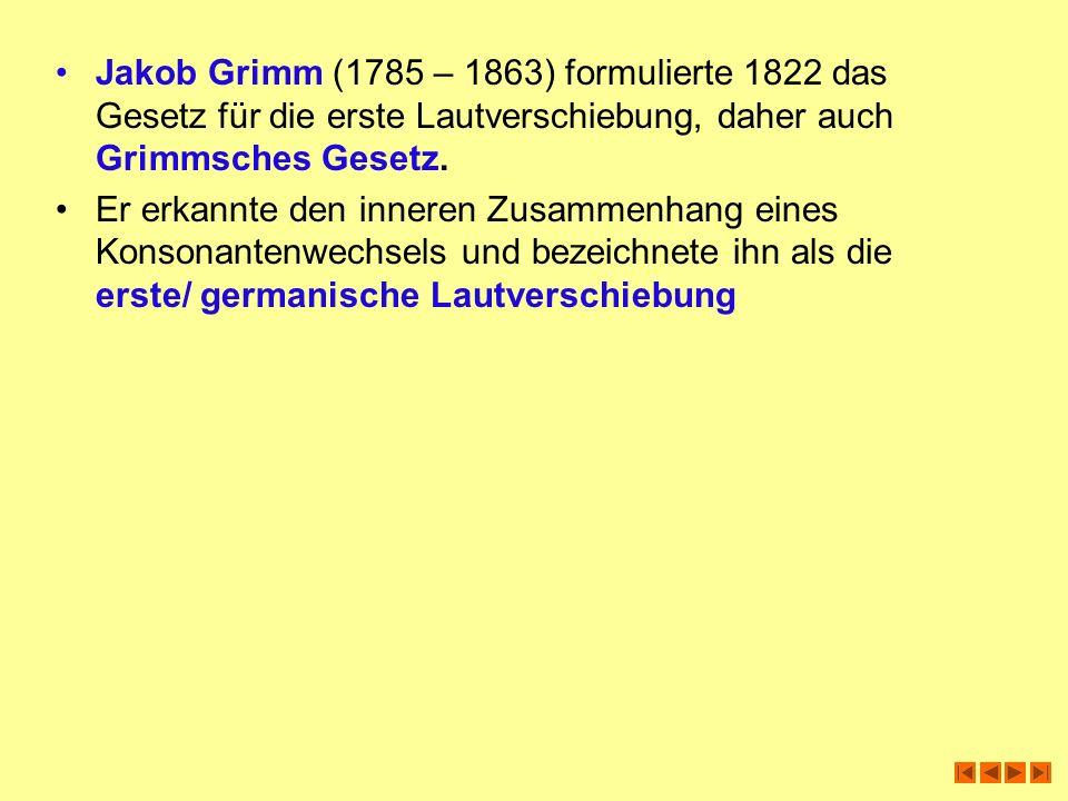 Jakob Grimm (1785 – 1863) formulierte 1822 das Gesetz für die erste Lautverschiebung, daher auch Grimmsches Gesetz. Er erkannte den inneren Zusammenha