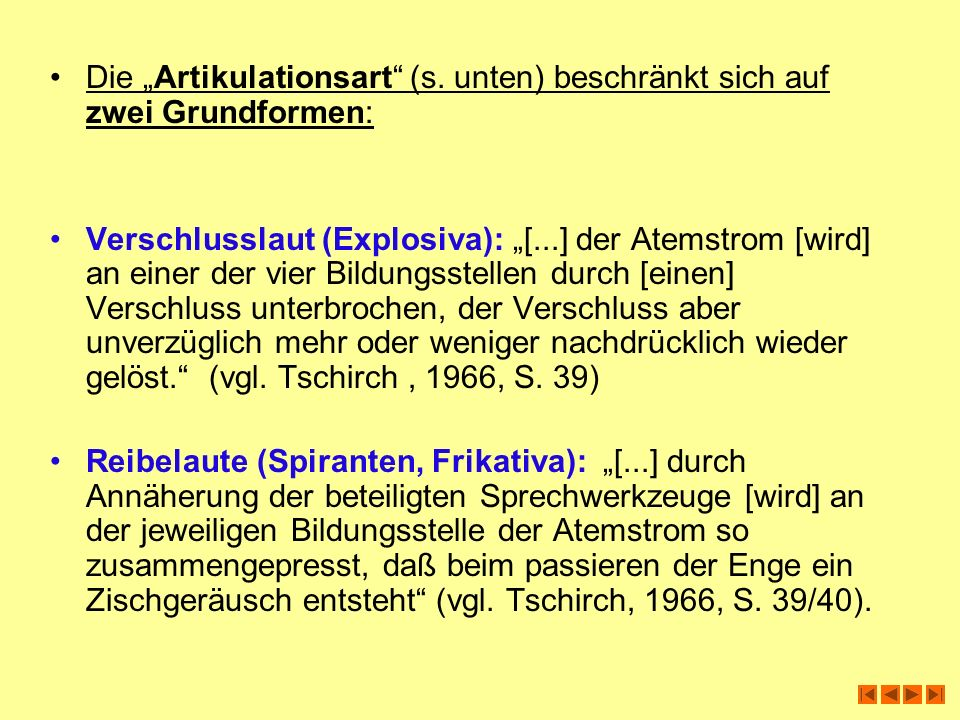 Die Artikulationsart (s. unten) beschränkt sich auf zwei Grundformen: Verschlusslaut (Explosiva): [...] der Atemstrom [wird] an einer der vier Bildung