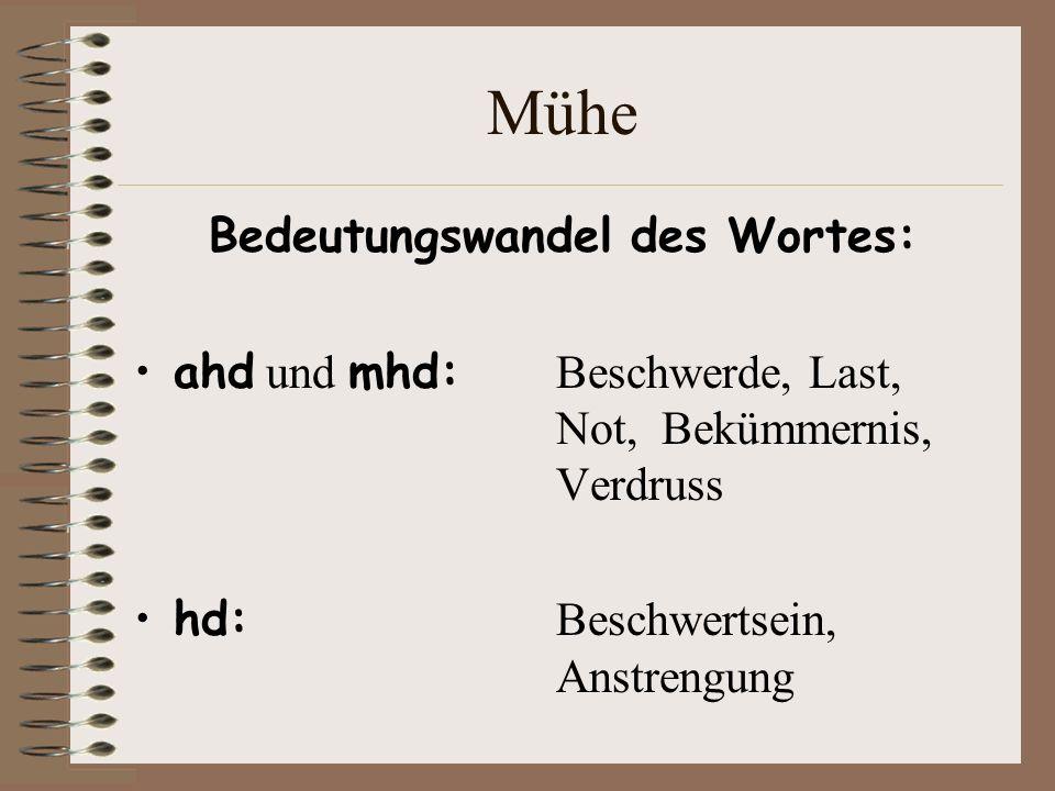 Mühe Bedeutungswandel des Wortes: ahd und mhd: Beschwerde, Last, Not, Bekümmernis, Verdruss hd: Beschwertsein, Anstrengung