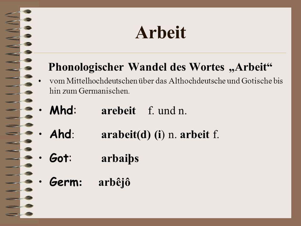 Arbeit Phonologischer Wandel des Wortes Arbeit vom Mittelhochdeutschen über das Althochdeutsche und Gotische bis hin zum Germanischen. Mhd: arebeit f.
