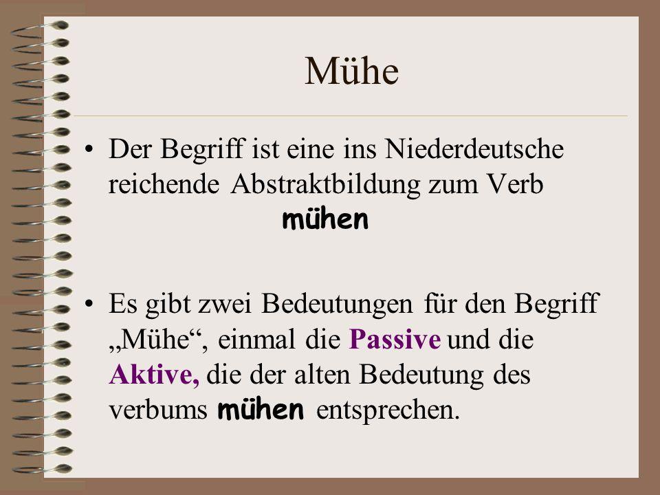 Mühe Der Begriff ist eine ins Niederdeutsche reichende Abstraktbildung zum Verb mühen Es gibt zwei Bedeutungen für den Begriff Mühe, einmal die Passiv