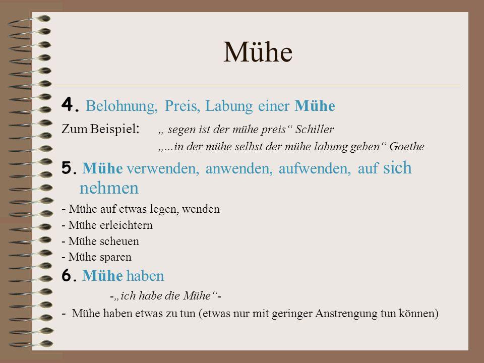 Mühe 4. Belohnung, Preis, Labung einer Mühe Zum Beispiel : segen ist der mühe preis Schiller...in der mühe selbst der mühe labung geben Goethe 5. Mühe