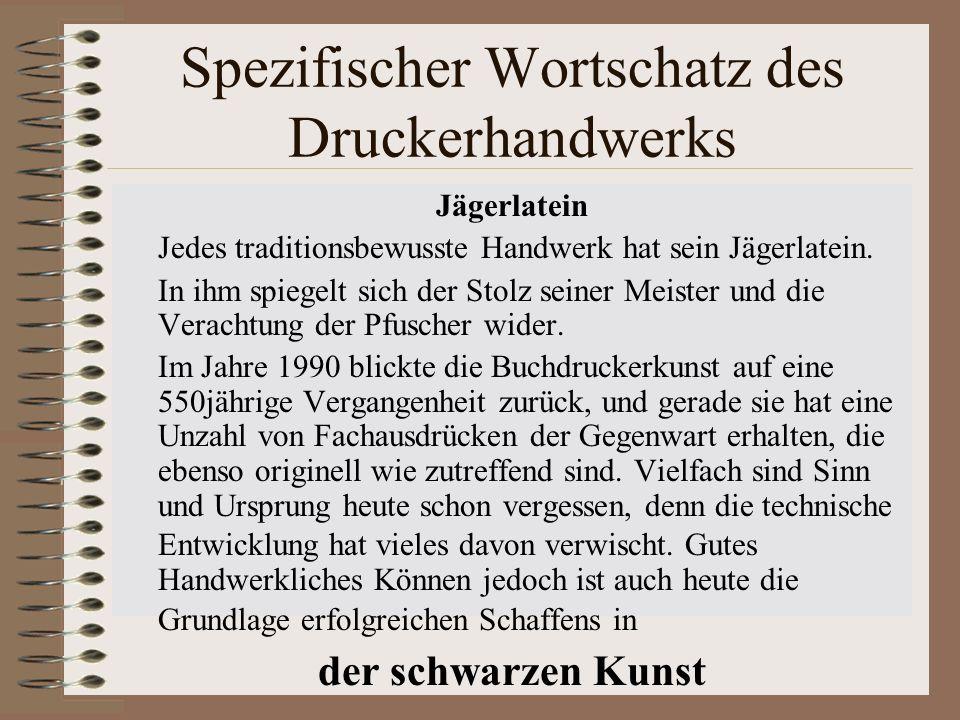 Spezifischer Wortschatz des Druckerhandwerks Jägerlatein Jedes traditionsbewusste Handwerk hat sein Jägerlatein. In ihm spiegelt sich der Stolz seiner
